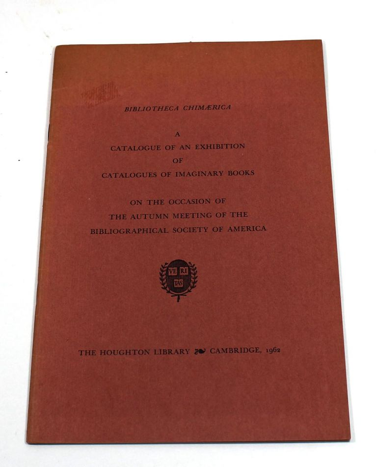 Bibliotheca Chimaerica: A Catalogue of an Exhibition of Catalogues of Imaginary Books on the Occasion of the Autumn Meeting of the Bibliographical Society of America