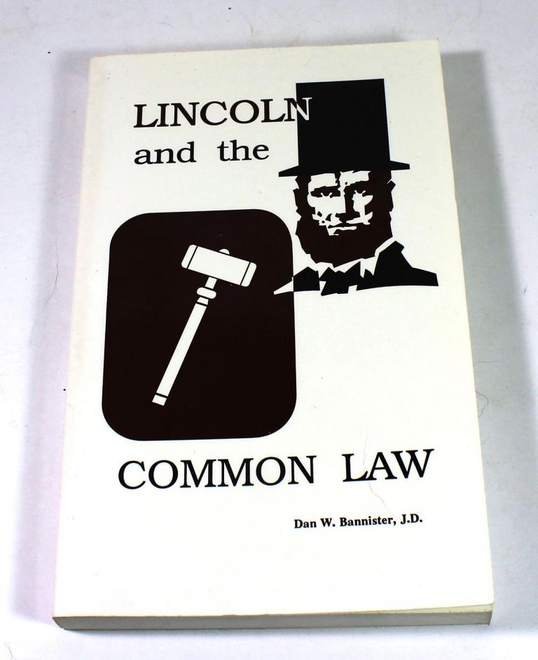 Lincoln and the Common Law a Collection of Lincolns Illinois Supreme Court Cases from 1838 1861 and Their Influence on the Evolution of Illinois Common Law. Dan W. Bannister.