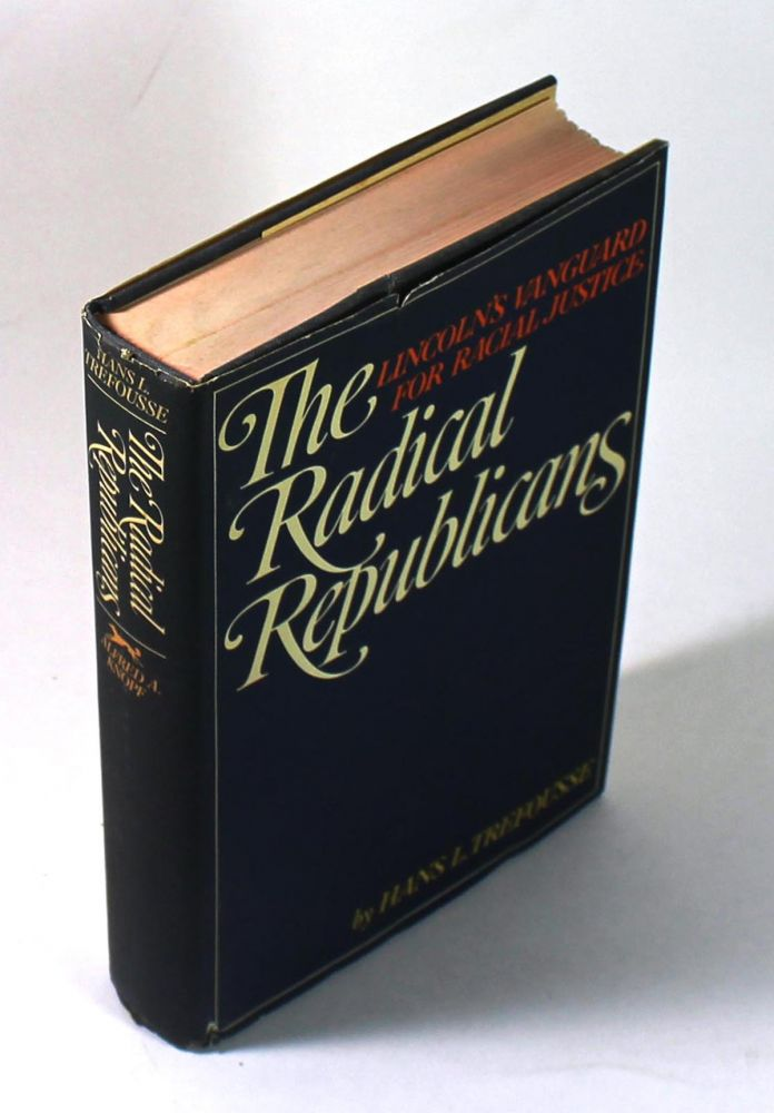 The Radical Republicans: Lincoln's Vanguard for Racial Justice. Hans Trefousse.