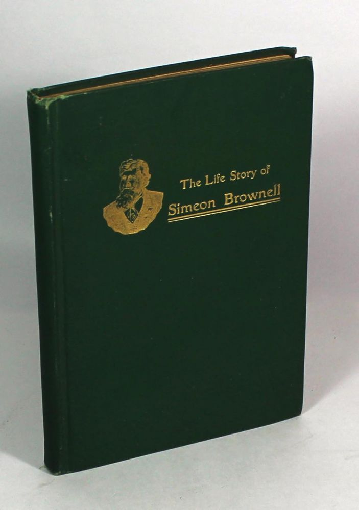The Life-Story of Simeon Brownell, A Man Who Has Played a Prominent Part in the History of His Time. Anonymous.