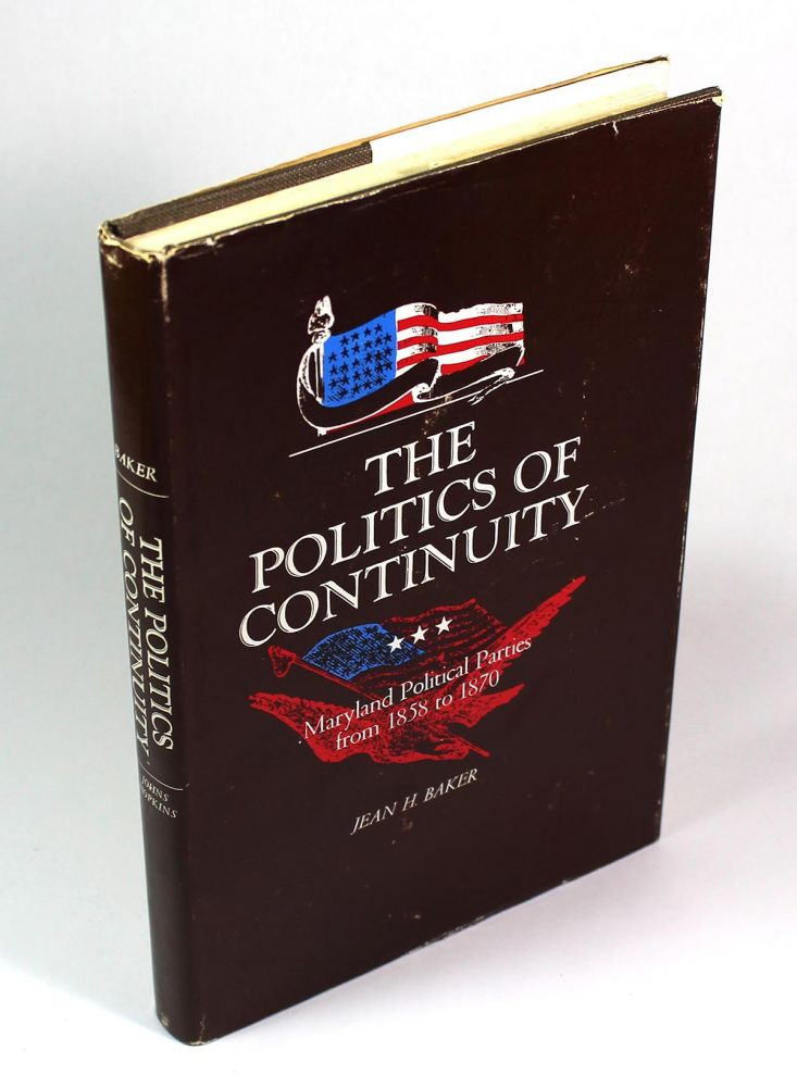 The Politics of Continuity: Maryland Political Parties from 1858 to 1870. Jean H. Baker.