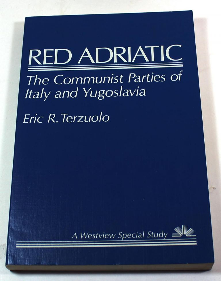 Red Adriatic: The Communist Parties Of Italy And Yugoslavia. Eric R. Terzuolo.