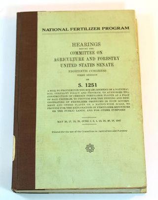 National fertilizer program : hearings before the Committee on Agriculture and Forestry, United States Senate, Eightieth Congress, first session on S. 1251 ; a bill to provide for the establishment of a national soil fertility policy and program ... May 26, 27, 28, 29, June 2, 3, 4, 24, 26, 27, 1947.