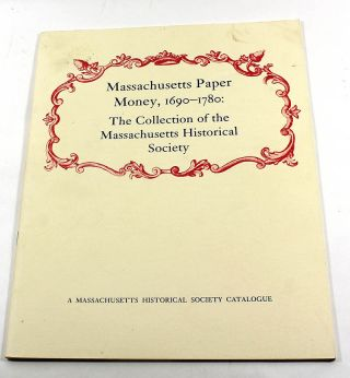 Massachusetts Paper Money, 1690-1780: The Collection of the Massachusetts Historical Society....