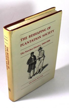 The Reshaping of Plantation Society: The Natchez District, 1860-1880. Michael Wayne