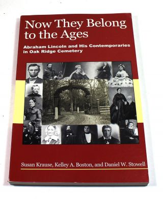 Now They Belong to the Ages: Abraham Lincoln and His Contemporaries in Oak Ridge Cemetary. Susan...