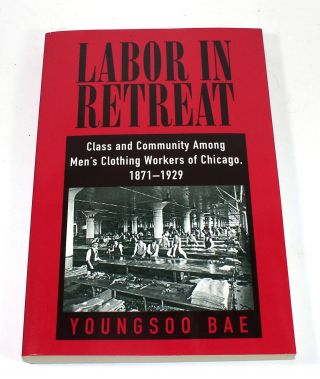 Labor in Retreat: Class and Community among Men's Clothing Workers of Chicago, 1871-1929....
