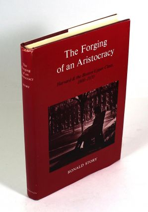 The Forging of an Aristocracy: Harvard and the Boston Upper Class, 1800-1870. Ronald Story