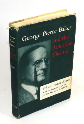 George Pierce Baker and the American Theatre. Wisner Kinne, Payne, John Mason Brown, Introduction